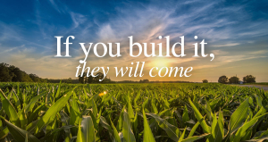 If you build it, they will come.